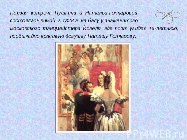 Первая встреча Пушкина и Натальи Гончаровой состоялась зимой в 1828 г. на балу у знаменитого московского танцмейстера Йогеля, где поэт увидел 16-летнюю, необычайно красивую девушку Наташу Гончарову.