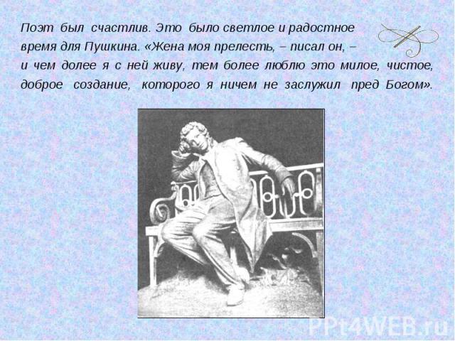 Поэт был счастлив. Это было светлое и радостное время для Пушкина. «Жена моя прелесть, – писал он, – и чем долее я с ней живу, тем более люблю это милое, чистое, доброе создание, которого я ничем не заслужил пред Богом».