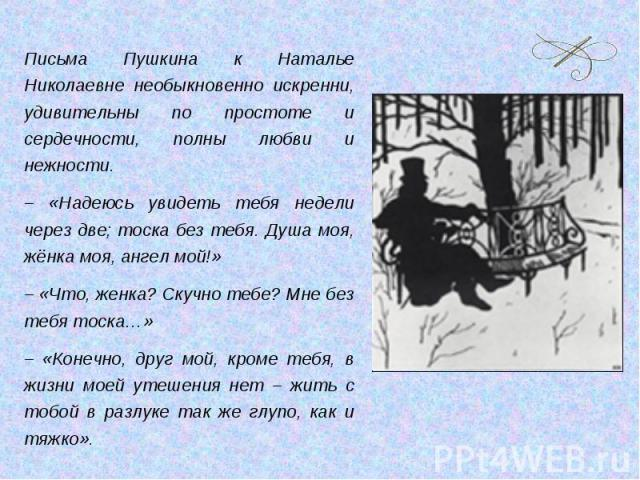 Письма Пушкина к Наталье Николаевне необыкновенно искренни, удивительны по простоте и сердечности, полны любви и нежности.– «Надеюсь увидеть тебя недели через две; тоска без тебя. Душа моя, жёнка моя, ангел мой!»– «Что, женка? Скучно тебе? Мне без т…