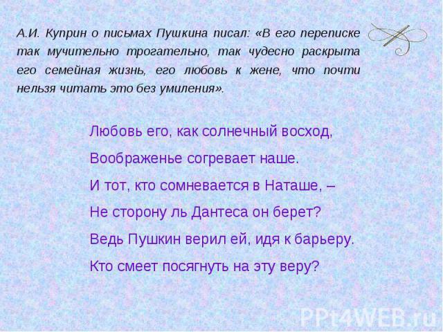 А.И. Куприн о письмах Пушкина писал: «В его переписке так мучительно трогательно, так чудесно раскрыта его семейная жизнь, его любовь к жене, что почти нельзя читать это без умиления».Любовь его, как солнечный восход,Воображенье согревает наше.И тот…