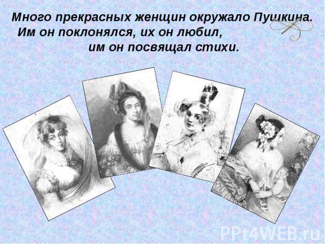 Много прекрасных женщин окружало Пушкина. Им он поклонялся, их он любил, им он посвящал стихи.