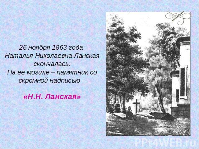 26 ноября 1863 года Наталья Николаевна Ланская скончалась.На ее могиле – памятник со скромной надписью –«Н.Н. Ланская»