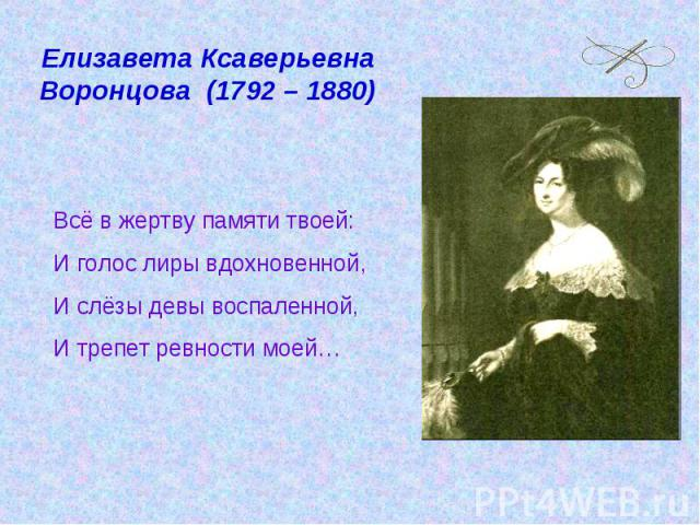 Елизавета Ксаверьевна Воронцова (1792 – 1880) Всё в жертву памяти твоей:И голос лиры вдохновенной,И слёзы девы воспаленной,И трепет ревности моей…