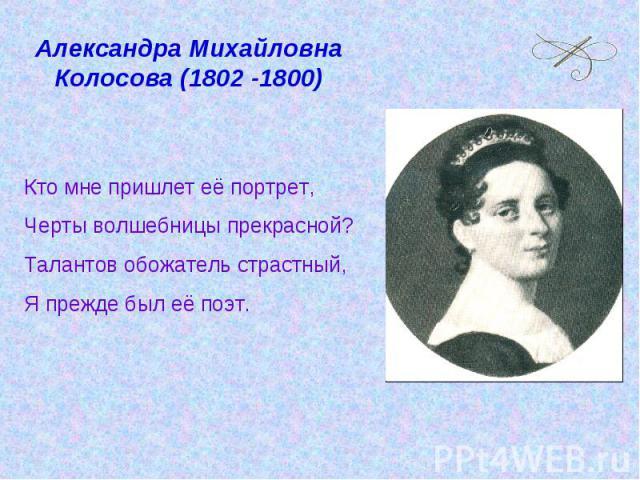 Александра Михайловна Колосова (1802 -1800) Кто мне пришлет её портрет, Черты волшебницы прекрасной?Талантов обожатель страстный,Я прежде был её поэт.