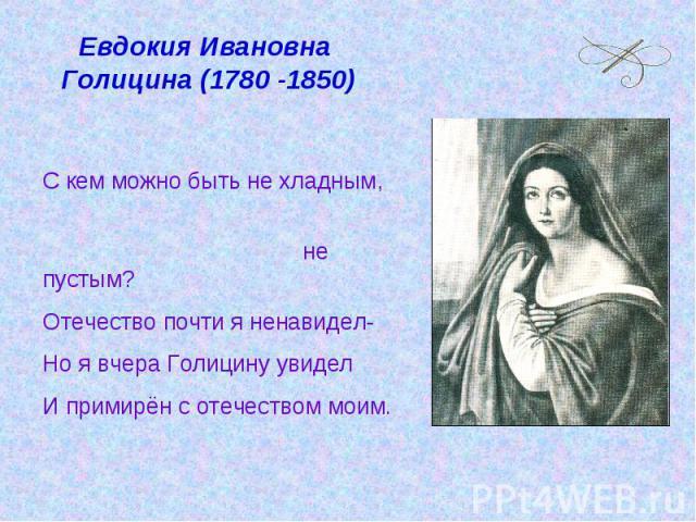 Евдокия Ивановна Голицина (1780 -1850) С кем можно быть не хладным, не пустым?Отечество почти я ненавидел-Но я вчера Голицину увиделИ примирён с отечеством моим.
