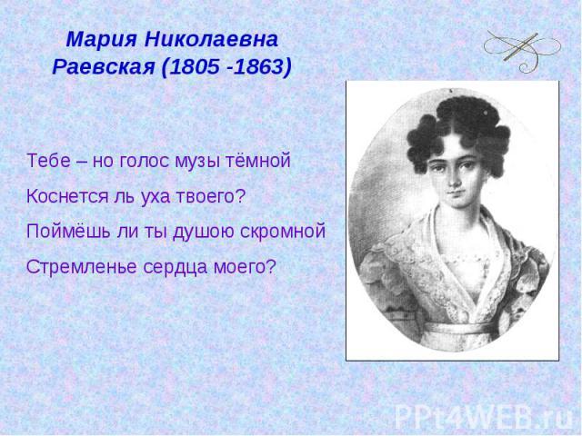 Мария Николаевна Раевская (1805 -1863) Тебе – но голос музы тёмнойКоснется ль уха твоего?Поймёшь ли ты душою скромнойСтремленье сердца моего?
