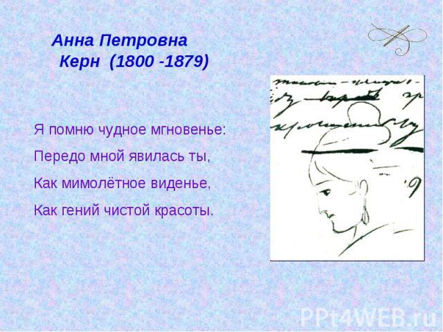 Анна Петровна Керн (1800 -1879)Я помню чудное мгновенье:Передо мной явилась ты,Как мимолётное виденье,Как гений чистой красоты.