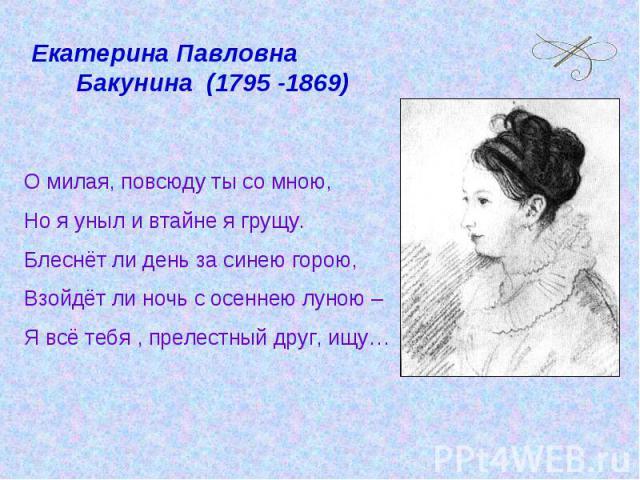 Екатерина Павловна Бакунина (1795 -1869)О милая, повсюду ты со мною,Но я уныл и втайне я грущу.Блеснёт ли день за синею горою,Взойдёт ли ночь с осеннею луною – Я всё тебя , прелестный друг, ищу…