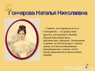 Гончарова Наталья Николаевна Главное, что поражало всех в Гончаровой, - это редк