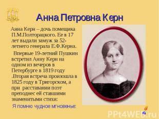 Анна Петровна Керн Анна Керн – дочь помещика П.М.Полторацкого. Ее в 17 лет выдал