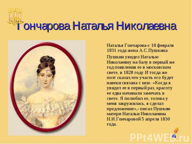 Гончарова Наталья Николаевна Наталья Гончарова-с 18 февраля 1831 года жена А.С.Пушкина Пушкин увидел Наталью Николаевну на балу в первый же год появления ее в московском свете, в 1828 году.И тогда же поэт сказал,что участь его будет навеки связана с…