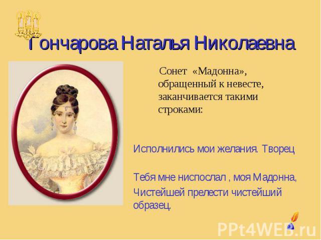 Гончарова Наталья Николаевна Сонет «Мадонна», обращенный к невесте,заканчивается такими строками: Исполнились мои желания. Творец Тебя мне ниспослал , моя Мадонна,Чистейшей прелести чистейший образец.