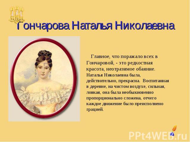 Гончарова Наталья Николаевна Главное, что поражало всех в Гончаровой, - это редкостная красота, неотразимое обаяние. Наталья Николаевна была, действительно, прекрасна. Воспитанная в деревне, на чистом воздухе, сильная, ловкая, она была необыкновенно…