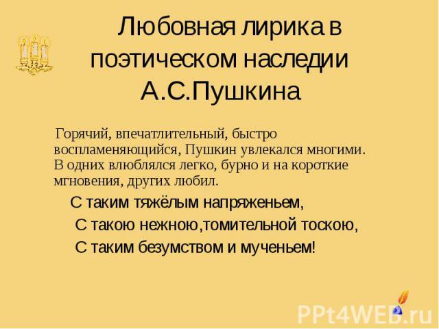 Любовная лирика в поэтическом наследии А.С.Пушкина Горячий, впечатлительный, быстро воспламеняющийся, Пушкин увлекался многими. В одних влюблялся легко, бурно и на короткие мгновения, других любил. С таким тяжёлым напряженьем, С такою нежною,томител…