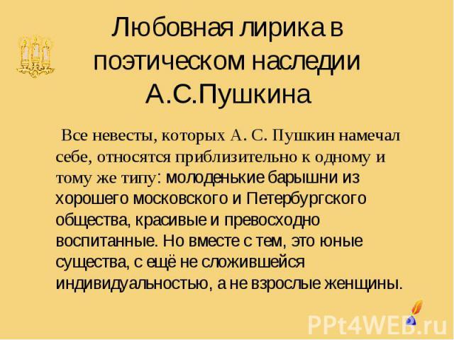 Любовная лирика в поэтическом наследии А.С.Пушкина Все невесты, которых А. С. Пушкин намечал себе, относятся приблизительно к одному и тому же типу: молоденькие барышни из хорошего московского и Петербургского общества, красивые и превосходно воспит…