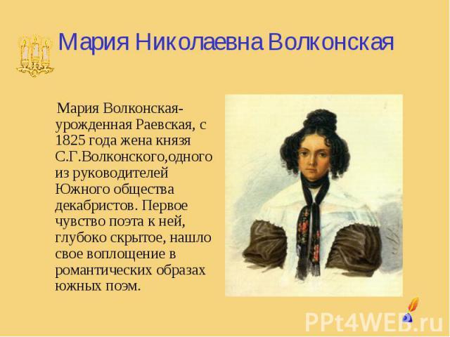 Мария Николаевна Волконская Мария Волконская- урожденная Раевская, с 1825 года жена князя С.Г.Волконского,одного из руководителей Южного общества декабристов. Первое чувство поэта к ней, глубоко скрытое, нашло свое воплощение в романтических образах…