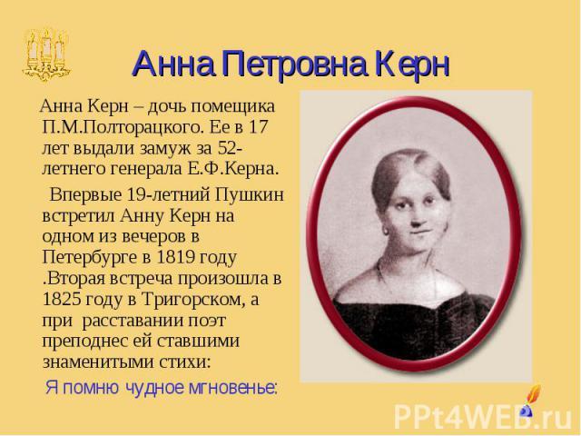 Анна Петровна Керн Анна Керн – дочь помещика П.М.Полторацкого. Ее в 17 лет выдали замуж за 52-летнего генерала Е.Ф.Керна. Впервые 19-летний Пушкин встретил Анну Керн на одном из вечеров в Петербурге в 1819 году .Вторая встреча произошла в 1825 году …