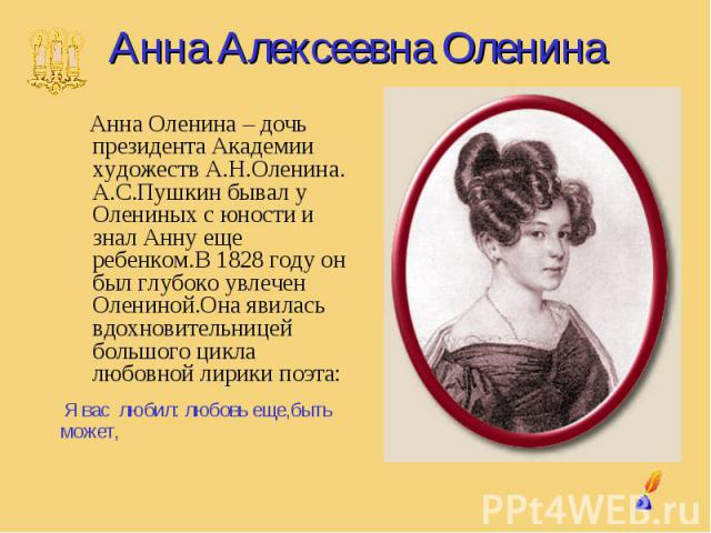 Анна Алексеевна Оленина Анна Оленина – дочь президента Академии художеств А.Н.Оленина. А.С.Пушкин бывал у Олениных с юности и знал Анну еще ребенком.В 1828 году он был глубоко увлечен Олениной.Она явилась вдохновительницей большого цикла любовной ли…