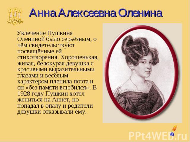 Анна Алексеевна Оленина Увлечение Пушкина Олениной было серьёзным, о чём свидетельствуют посвящённые ей стихотворения. Хорошенькая, живая, белокурая девушка с красивыми выразительными глазами и весёлым характером пленила поэта и он «без памяти влюби…