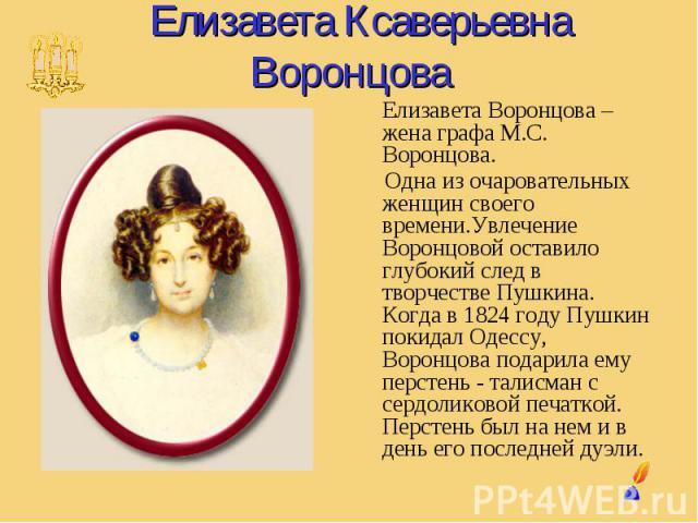 Елизавета Ксаверьевна Воронцова Елизавета Воронцова – жена графа М.С. Воронцова. Одна из очаровательных женщин своего времени.Увлечение Воронцовой оставило глубокий след в творчестве Пушкина. Когда в 1824 году Пушкин покидал Одессу, Воронцова подари…
