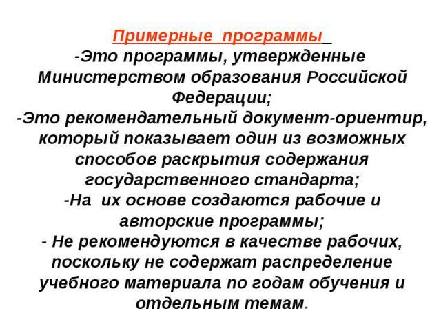 Примерные программы -Это программы, утвержденные Министерством образования Российской Федерации;-Это рекомендательный документ-ориентир, который показывает один из возможных способов раскрытия содержания государственного стандарта;-На их основе созд…