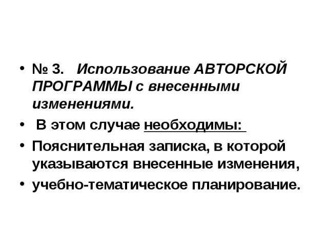 № 3. Использование АВТОРСКОЙ ПРОГРАММЫ с внесенными изменениями. В этом случае необходимы: Пояснительная записка, в которой указываются внесенные изменения, учебно-тематическое планирование.