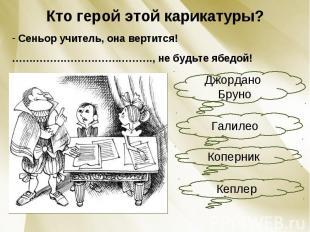 Кто герой этой карикатуры? Сеньор учитель, она вертится!………………………….………., не будь