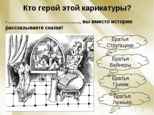 Кто герой этой карикатуры?- ………………………….……….., вы вместо истории рассказываете ск