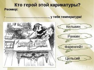 Кто герой этой карикатуры?Реомюр:- ………………………….………., у тебя температура!
