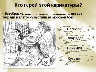 Кто герой этой карикатуры?- Безобразие, ………………………….……….., вы все тетради в клето