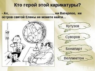 Кто герой этой карикатуры?- Ах, ………………………….……….., ни Ватерлоо, ни остров святой