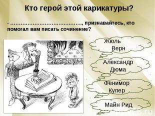 Кто герой этой карикатуры?- ………………………….……….., признавайтесь, кто помогал вам пис