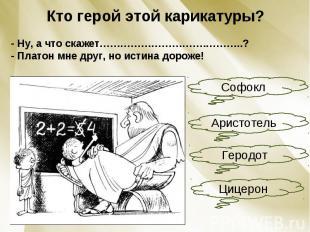 Кто герой этой карикатуры?- Ну, а что скажет………………………….………..?- Платон мне друг,