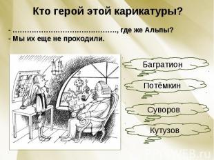 Кто герой этой карикатуры?- ………………………….…………., где же Альпы?- Мы их еще не проход