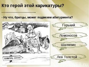 Кто герой этой карикатуры? ……………………………..- Ну что, братцы, может подвезем абитури
