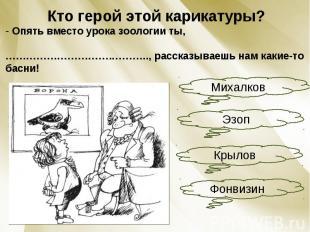 Кто герой этой карикатуры? Опять вместо урока зоологии ты, ………………………….……….., рас