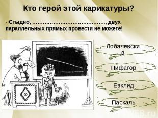 Кто герой этой карикатуры?- Стыдно, ………………………….……….., двух параллельных прямых п