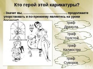 Кто герой этой карикатуры?- Значит вы, ………………………….……….., продолжаете упорствоват