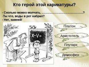 Кто герой этой карикатуры?- Сколько можно молчать, ………………………….………..?Ты что, воды