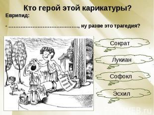 Кто герой этой карикатуры?Еврипид:- ………………………….………., ну разве это трагедия?