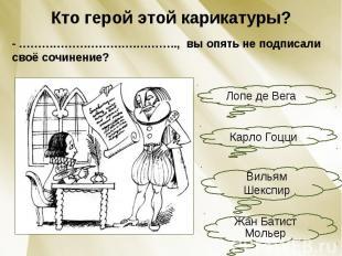 Кто герой этой карикатуры?- ………………………….……….., вы опять не подписали своё сочинен