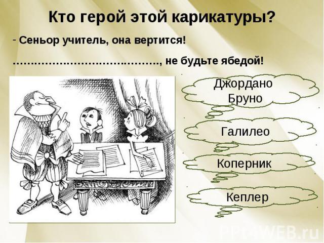 Кто герой этой карикатуры? Сеньор учитель, она вертится!………………………….………., не будьте ябедой!