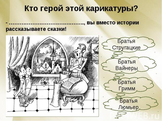 Кто герой этой карикатуры?- ………………………….……….., вы вместо истории рассказываете сказки!