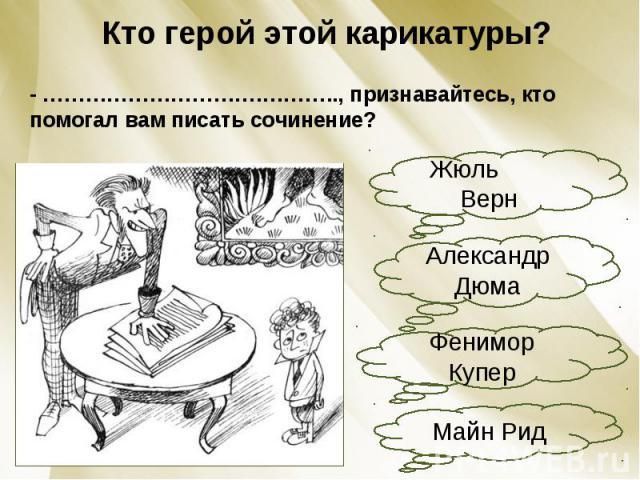 Кто герой этой карикатуры?- ………………………….……….., признавайтесь, кто помогал вам писать сочинение?