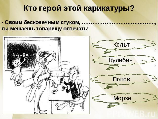 Кто герой этой карикатуры?- Своим бесконечным стуком, ………………………….……….., ты мешаешь товарищу отвечать!