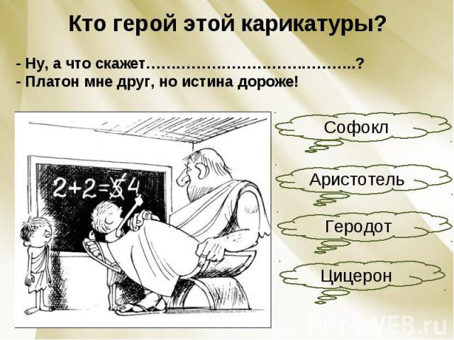 Кто герой этой карикатуры?- Ну, а что скажет………………………….………..?- Платон мне друг, но истина дороже!