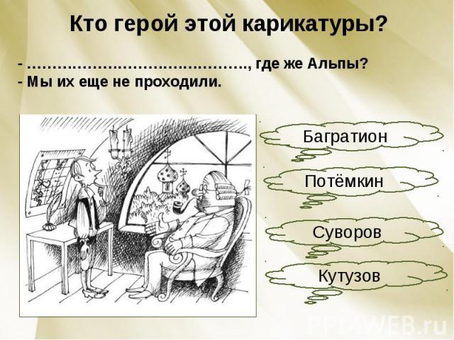 Кто герой этой карикатуры?- ………………………….…………., где же Альпы?- Мы их еще не проходили.