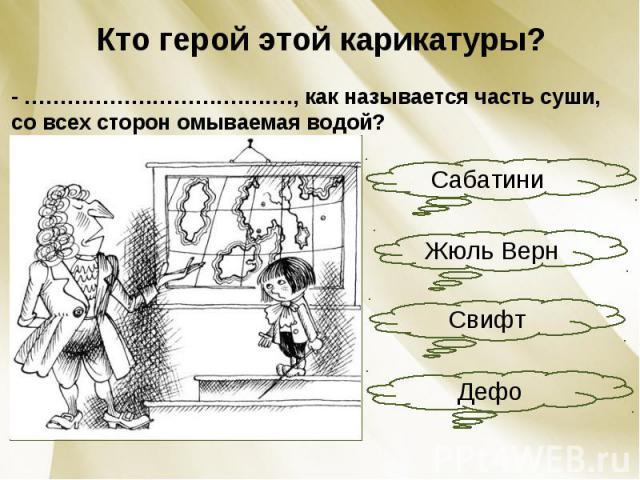 Кто герой этой карикатуры?- ………………………….……., как называется часть суши, со всех сторон омываемая водой?