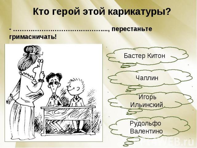 Кто герой этой карикатуры?- ………………………….………...., перестаньте гримасничать!