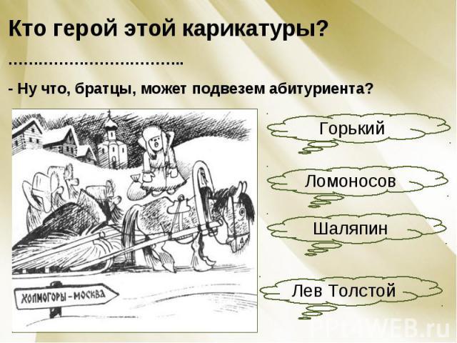 Кто герой этой карикатуры? ……………………………..- Ну что, братцы, может подвезем абитуриента?